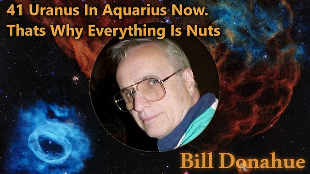 Bill Donahue - 41 Uranus In Aquarius Now. Thats Why Everything Is Nuts