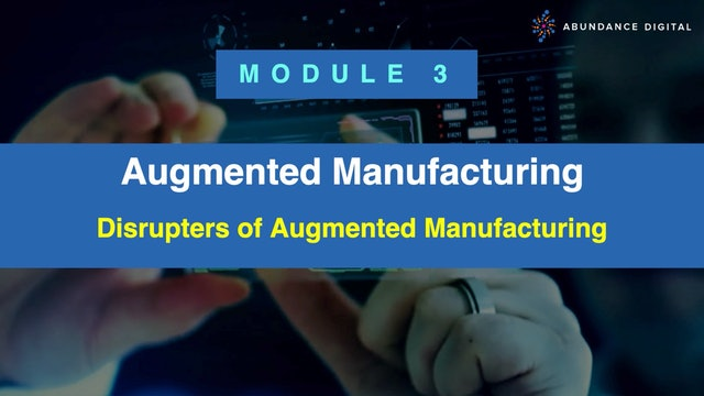 Module 3: Disrupters of Augmented Manufacturing