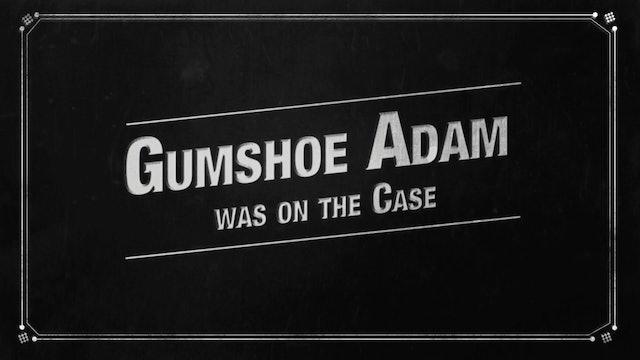 Gumshoe Adam is on the Case