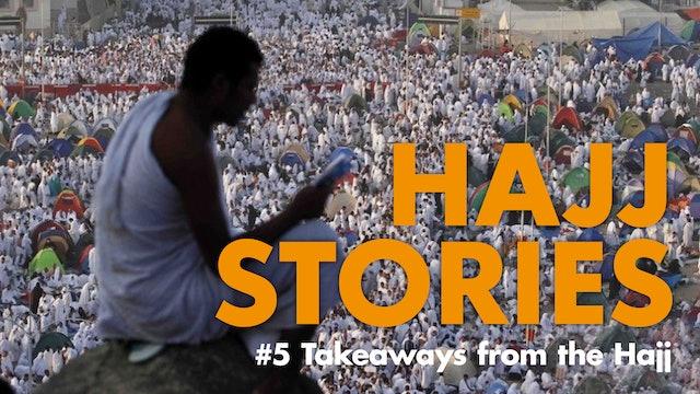 Hajj Stories - Takeaways from the Hajj (Part 5 of 5)