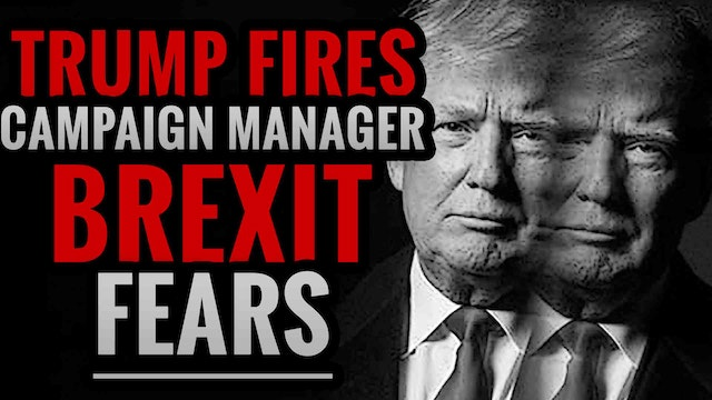 Trump Fires Campaign Manager, BREXIT ...