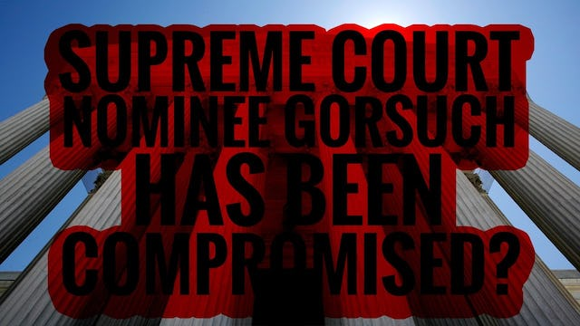 SUPREME COURT NOMINEE GORSUCH HAS BEEN COMPROMISED?