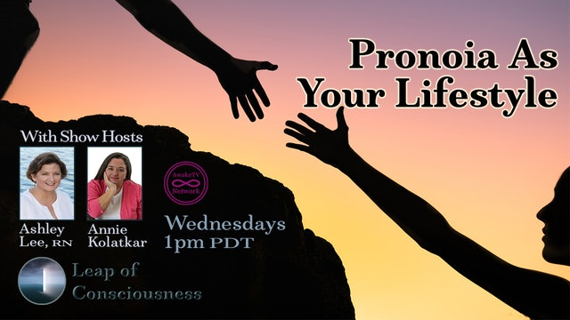 """Leap of Consciousness- Living Inside Pronoia"" Ashley Lee & Annie Kolatkar S4E10"