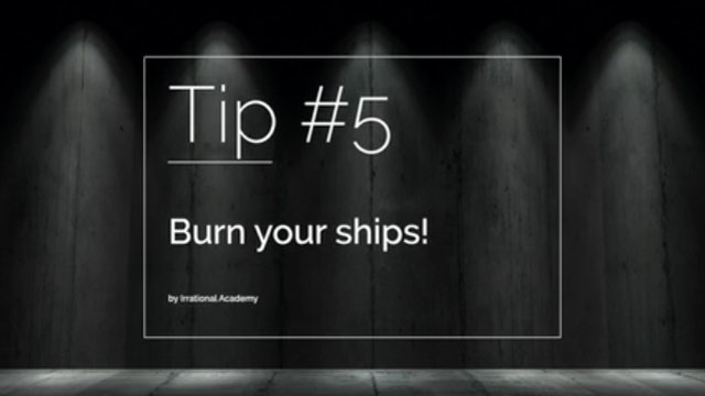 Tip #5 - Burn your ships