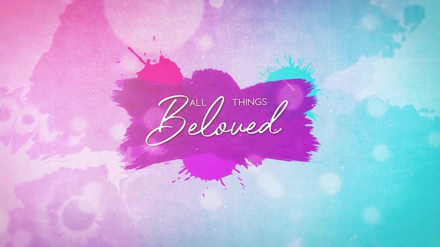 All Things Beloved Video Podcast