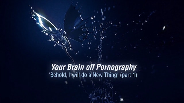 A Greater Lust 5 - Your Brain off Pornography: Behold I will do a New Thing
