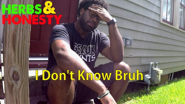 06 | HERBS & HONESTY | I DON'T KNOW BRUH