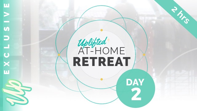 Uplifted At-Home Retreat - DAY 2 (2-Hours)