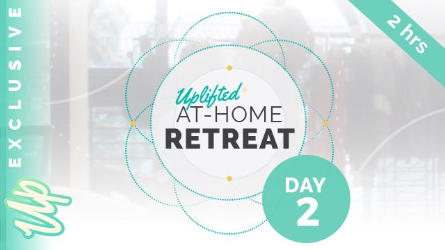 Uplifted At-Home Retreat - DAY 2 (2-H...