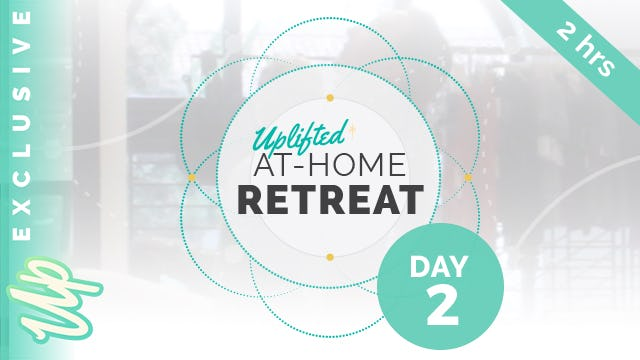 [NEW] Uplifted At-Home Retreat - DAY 2 (2-Hours)