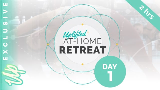 Uplifted At-Home Retreat - DAY 1 (2-hours)