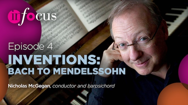 In Focus: Episode 4, Inventions: Bach to Mendelssohn