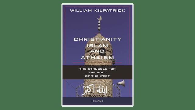 Christianity, Islam, & Atheism by William Kilpatrick