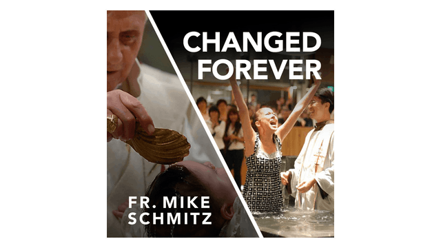 Changed Forever: The Sacrament of Baptism by Fr. Mike Schmitz
