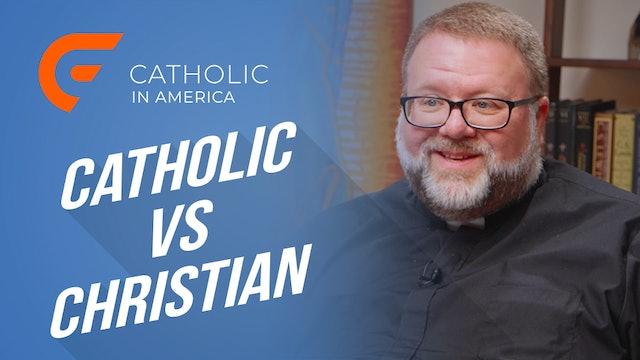 Catholic In America: Catholic vs. Christian
