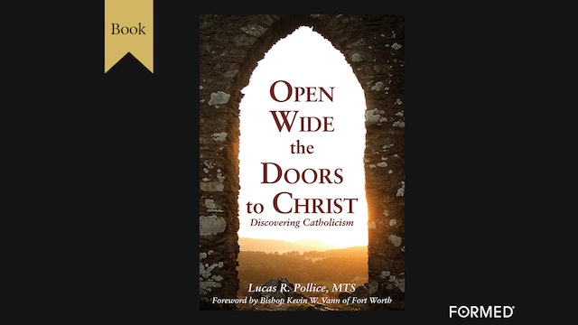 Open Wide the Doors to Christ: Discovering Catholicism by Lucas Pollice