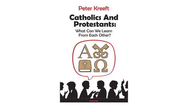 Catholics and Protestants: What Can We Learn from Each Other? by Peter Kreeft