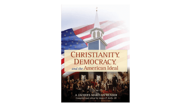 Christianity, Democracy, & the American Ideal: A Jacques Maritain Reader