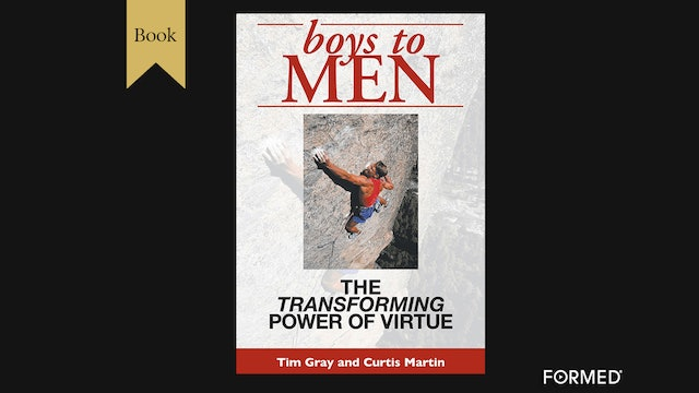 Boys to Men: The Transforming Power of Virtue by Tim Gray & Curtis Martin