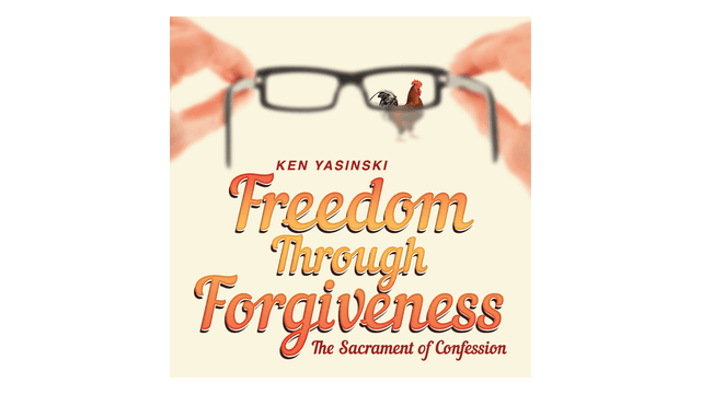 Freedom through Forgiveness: The Sacrament of Confession by Ken Yasinski