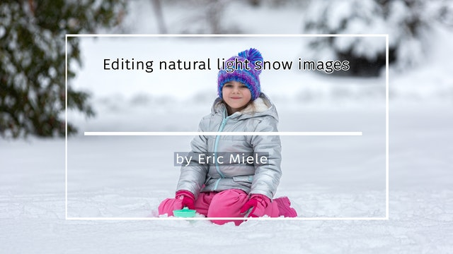 Editing natural light snow images tutorial by Eric Miele MARCH 2021