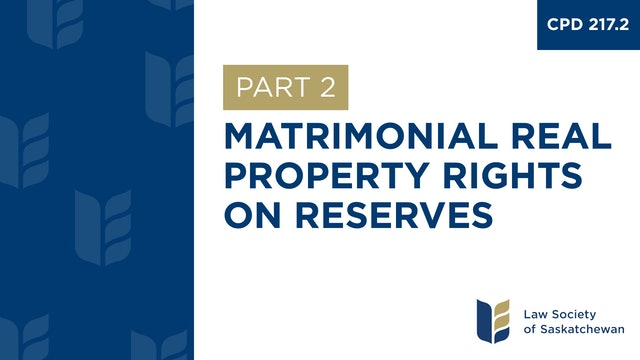 CPD 217 - Matrimonial Real Property Rights on Reserve (Part 2)