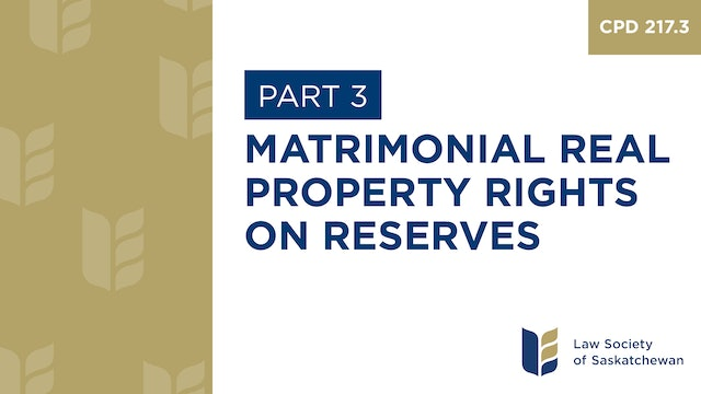 CPD 217 - Matrimonial Real Property Rights on Reserve (Part 3)