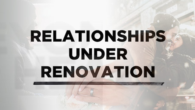 Context - July 3, 2019 -  Relationships Under Renovation