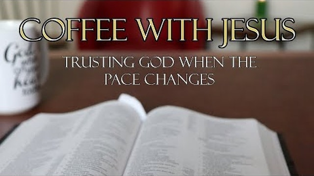 Coffee With Jesus #7 - Trusting God when the Pace Changes
