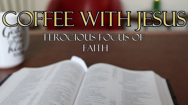 Coffee with Jesus #2 - Ferocious Focus of Faith