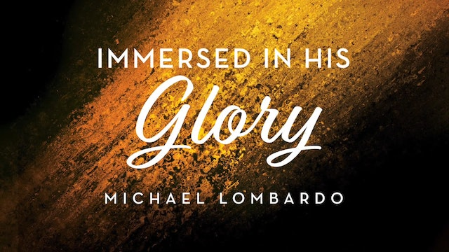 Immersed in His Glory - Session 1 - Michael Lombardo