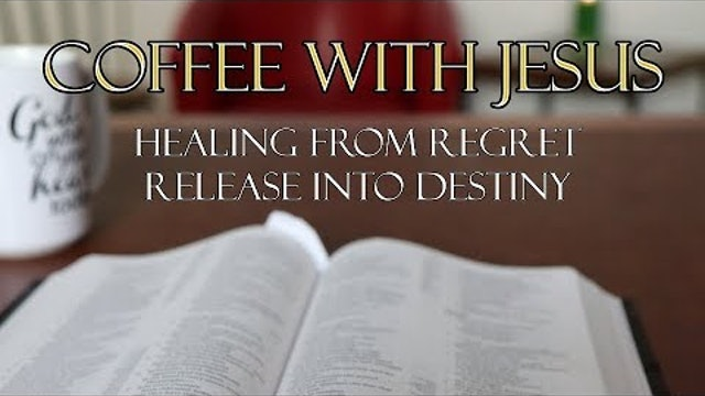 Coffee With Jesus #11 - God is Healing Regret and Releasing to Destiny