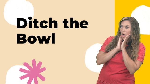 Ditch the Bowl