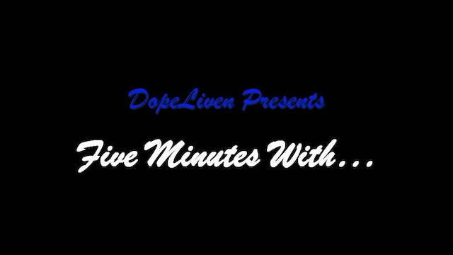 DopeLiven TV Presents: FIVE MINUTES WITH...