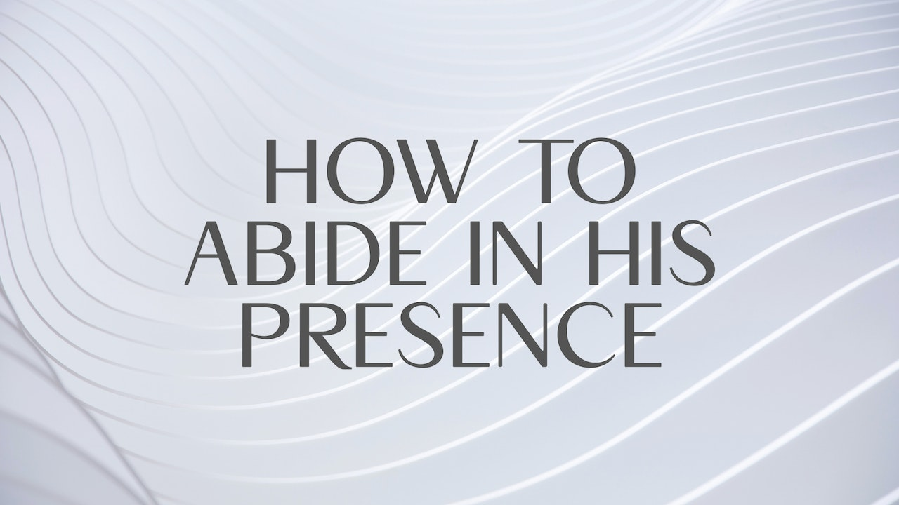 How to Abide in his Presence
