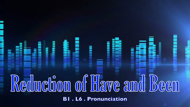 B1.L6 Reduction of have and been Pronunciation