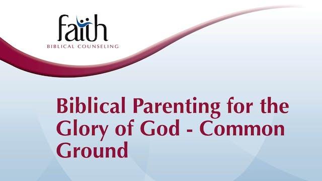 Biblical Parenting for the Glory of God - Common Ground (Joe Blake)