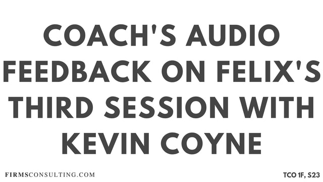 S6 Kevin Coyne Mentoring, Felix Session 23, Coaches Audio Feedback on Felix's Third Session with Kevin Coyne, former McKinsey Worldwide Strategy Co-Leader