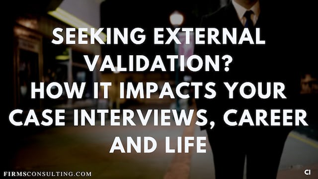 334 FCI How external validation impacts your case interviews, career and life