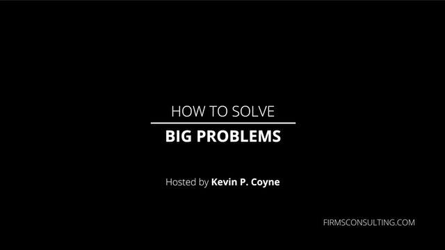 How to Solve Big Problems, with ex-McKinsey Partner, Kevin. P Coyne.