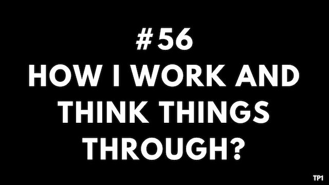 56 TP1 How I work and think things th...