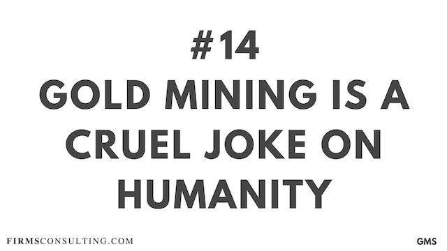 14 GMS P1 Gold mining is a cruel joke on humanity