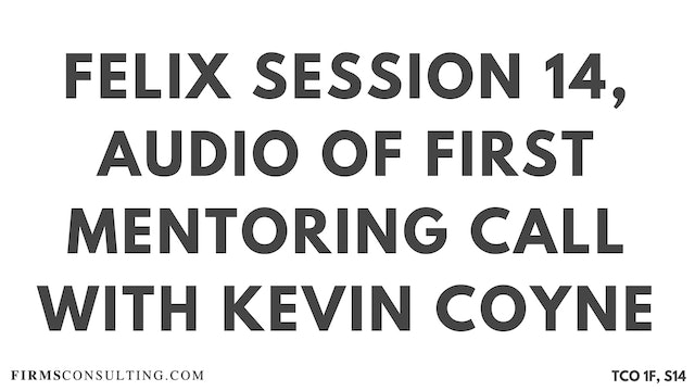 S1 Kevin Coyne Mentoring, Felix Session 14, Audio of First Mentoring Call with Kevin Coyne, former McKinsey Worldwide Strategy Co-Leader
