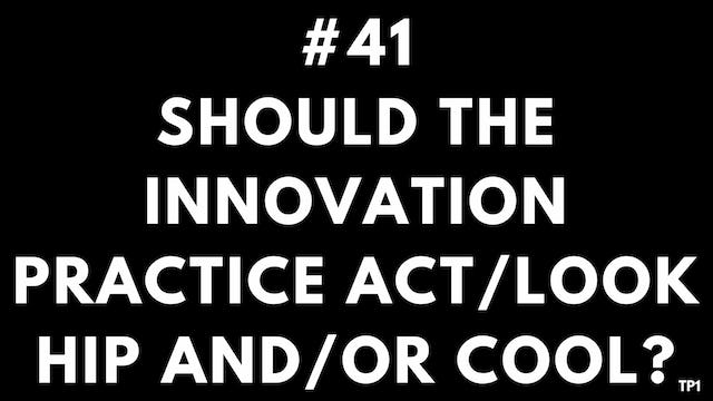 41 TP1 Should the innovation practice act:look hip and:or cool