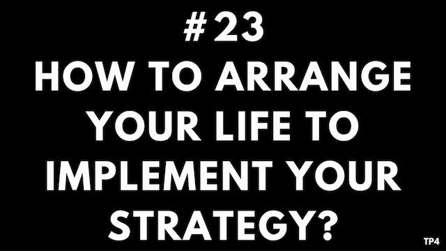 23 T19 TP4 How to arrange your life to implement your strategy