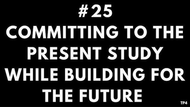 25 T21 TP4 Fully committing to the present study while building for the future