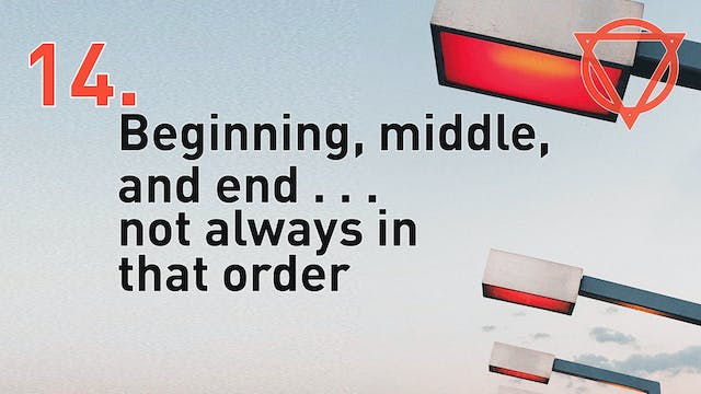 14a. Beginning, middle, and end . . . not always in that order.