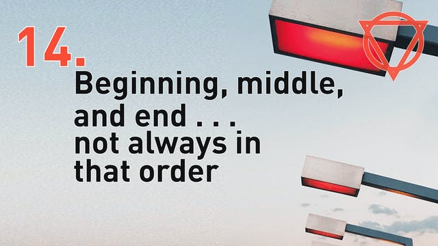 14b. Beginning, middle, and end . . . not always in that order.