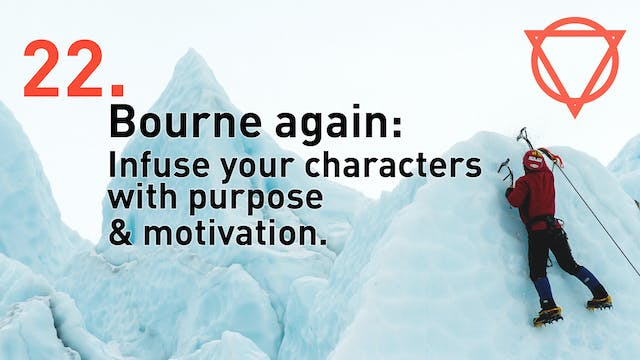 22. Bourne again: Infuse your characters with purpose & motivation.