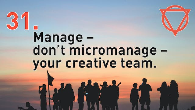 31. Manage – don't micromanage – your creative team.